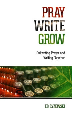 Pray, Write, Grow: Cultivating Prayer and Writing Together